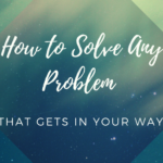 How to Solve Any Problem That Gets in Your Way