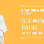 Growing Pains of a Startup Business – Starting a Business Again